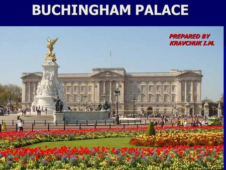BUCHINGHAM PALACE PREPARED BY KRAVCHUK I.M.. Buckingham Palace is the official London Residence of the British monarch. Located in the City of Westminster,