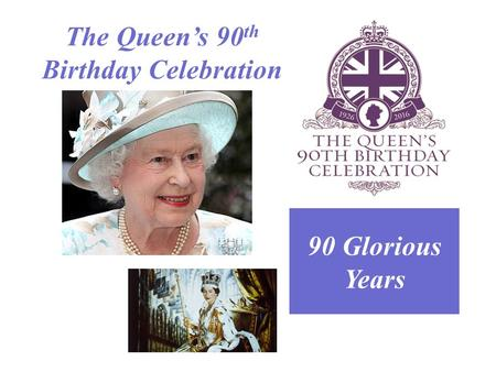 The Queen's 90 th Birthday Celebration 90 Glorious Years.