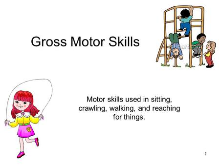 Gross Motor Skills Motor skills used in sitting, crawling, walking, and reaching for things.