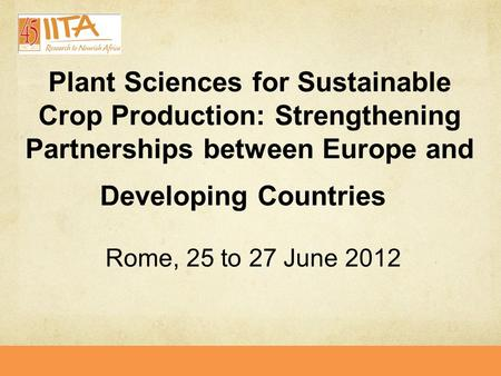 Plant Sciences for Sustainable Crop Production: Strengthening Partnerships between Europe and Developing Countries Rome, 25 to 27 June 2012.