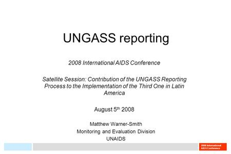 2008 International AIDS Conference UNGASS reporting Matthew Warner-Smith Monitoring and Evaluation Division UNAIDS 2008 International AIDS Conference Satellite.