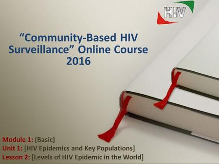 "1 Module 1: [Basic] Unit 1: [HIV Epidemics and Key Populations] Lesson 2: [Levels of HIV Epidemic in the World] ""Community-Based HIV Surveillance"" Online."