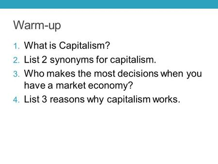 Warm-up 1. What is Capitalism? 2. List 2 synonyms for capitalism. 3. Who makes the most decisions when you have a market economy? 4. List 3 reasons why.