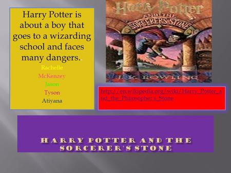 Harry Potter is about a boy that goes to a wizarding school and faces many dangers.. Rachelle McKenzey Jason Tyson Atiyana