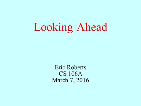 Looking Ahead Eric Roberts CS 106A March 7, 2016.