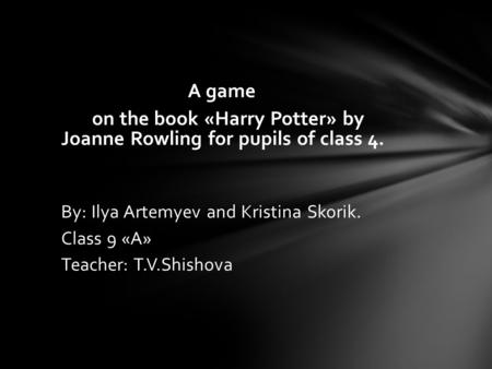 A game on the book «Harry Potter» by Joanne Rowling for pupils of class 4. By: Ilya Artemyev and Kristina Skorik. Class 9 «А» Teacher: T.V.Shishova.