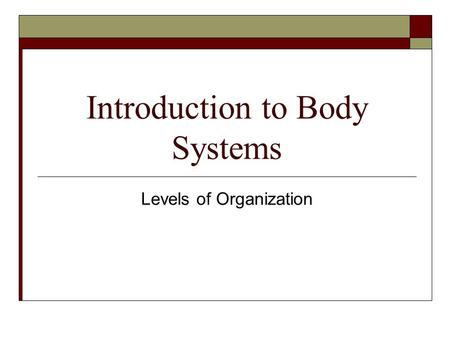 Introduction to Body Systems Levels of Organization.