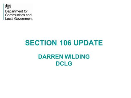 SECTION 106 UPDATE DARREN WILDING DCLG. S106 - LEGISLATION Section 106 of the Town and Country Planning Act 1990 restricts the development or use of the.