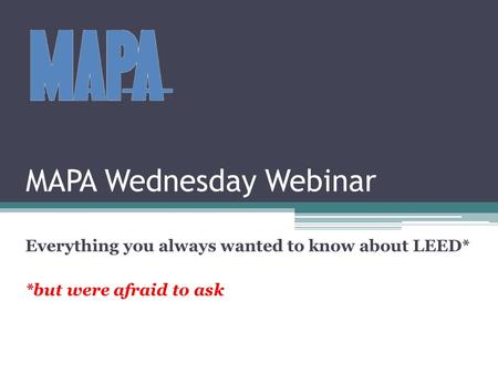 MAPA Wednesday Webinar Everything you always wanted to know about LEED* *but were afraid to ask.