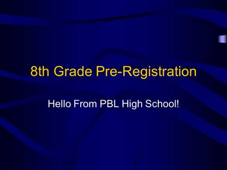 8th Grade Pre-Registration Hello From PBL High School!