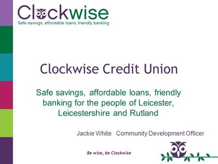 Be wise, be Clockwise Clockwise Credit Union Safe savings, affordable loans, friendly banking for the people of Leicester, Leicestershire and Rutland Jackie.