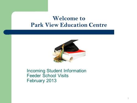 Welcome to Park View Education Centre Incoming Student Information Feeder School Visits February 2013 1.