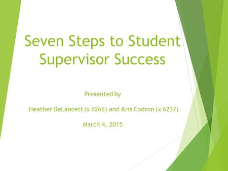 Seven Steps to Student Supervisor Success Presented by Heather DeLancett (x 6266) and Kris Codron (x 6237) March 4, 2015.