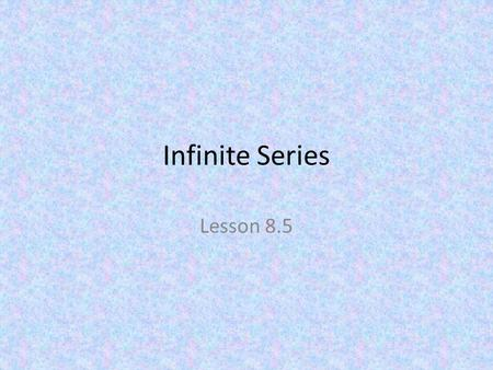 Infinite Series Lesson 8.5. Infinite series To find limits, we sometimes use partial sums. If Then In other words, try to find a finite limit to an infinite.