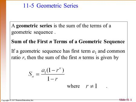 Copyright © 2007 Pearson Education, Inc. Slide 11-1 11-5 Geometric Series A geometric series is the sum of the terms of a geometric sequence. Sum of the.