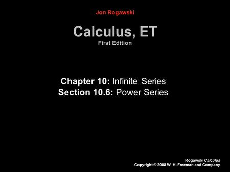 Rogawski Calculus Copyright © 2008 W. H. Freeman and Company Chapter 10: Infinite Series Section 10.6: Power Series Jon Rogawski Calculus, ET First Edition.