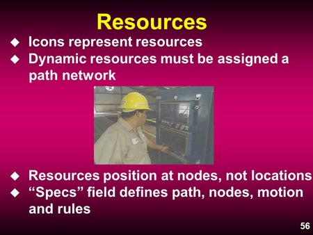"56 Resources u Icons represent resources u Dynamic resources must be assigned a path network u Resources position at nodes, not locations u ""Specs"" field."