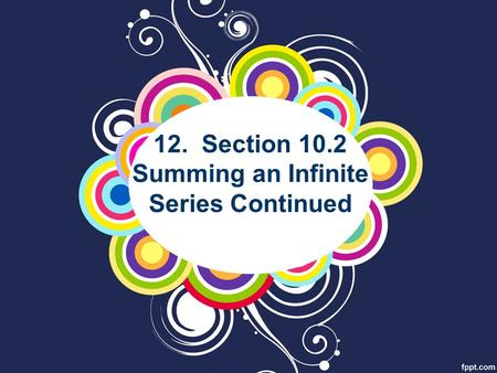 12. Section 10.2 Summing an Infinite Series Continued.