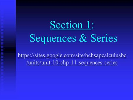 Section 1: Sequences & Series https://sites.google.com/site/bchsapcalculusbc /units/unit-10-chp-11-sequences-series https://sites.google.com/site/bchsapcalculusbc.