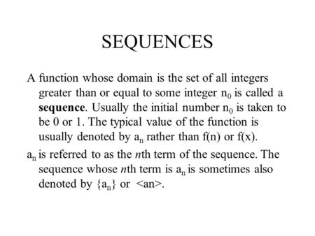 SEQUENCES A function whose domain is the set of all integers greater than or equal to some integer n 0 is called a sequence. Usually the initial number.