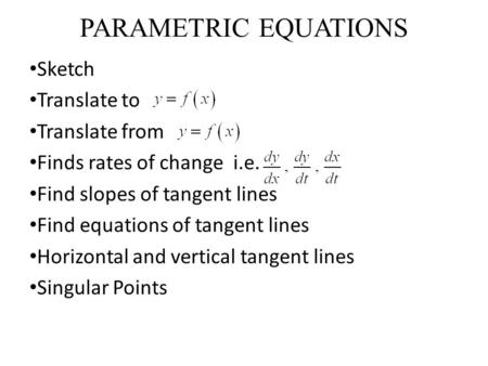 PARAMETRIC EQUATIONS Sketch Translate to Translate from Finds rates of change i.e. Find slopes of tangent lines Find equations of tangent lines Horizontal.