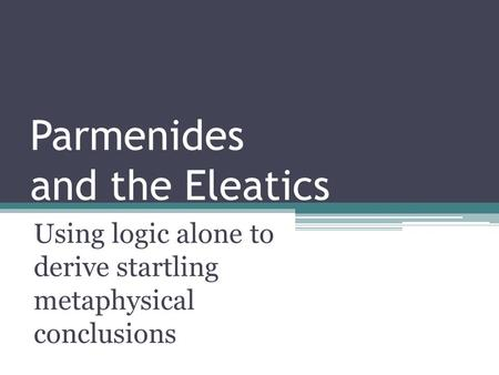 Parmenides and the Eleatics Using logic alone to derive startling metaphysical conclusions.