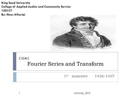 CH#3 Fourier Series and Transform 1 st semester 1436-1437 King Saud University College of Applied studies and Community Service 1301CT By: Nour Alhariqi.