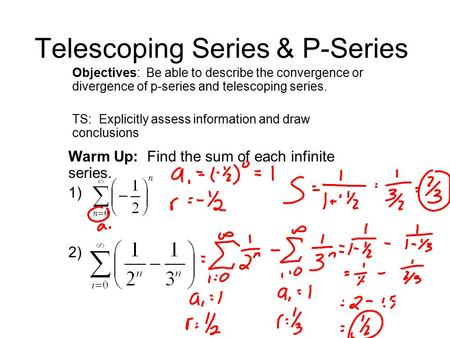 Telescoping Series & P-Series Objectives: Be able to describe the convergence or divergence of p-series and telescoping series. TS: Explicitly assess information.