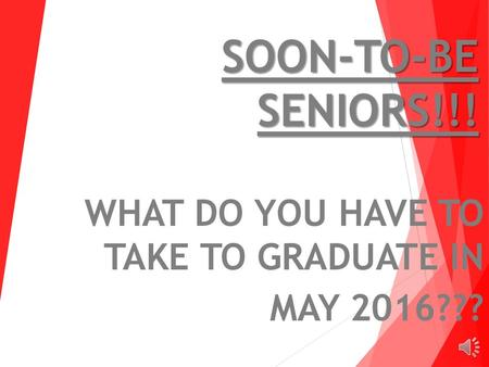 SOON-TO-BE SENIORS!!! WHAT DO YOU HAVE TO TAKE TO GRADUATE IN MAY 2016???