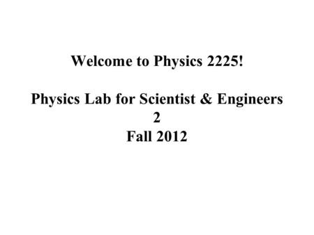 Welcome to Physics 2225! Physics Lab for Scientist & Engineers 2 Fall 2012.
