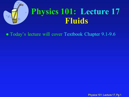 Physics 101: Lecture 17, Pg 1 Physics 101: Lecture 17 Fluids l Today's lecture will cover Textbook Chapter 9.1-9.6.