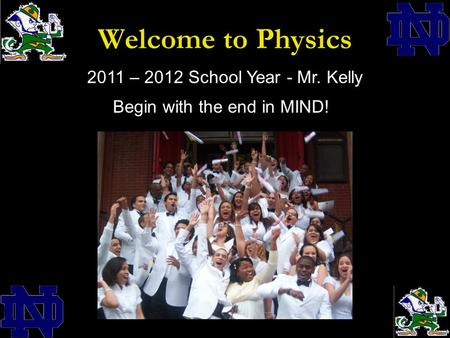 Welcome to Physics 2011 – 2012 School Year - Mr. Kelly Begin with the end in MIND!