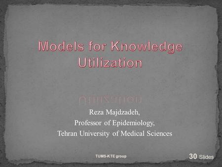 Reza Majdzadeh, Professor of Epidemiology, Tehran University of Medical Sciences TUMS-KTE group 30 Slides.