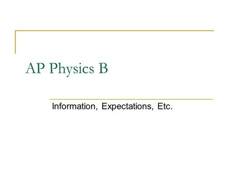 AP Physics B Information, Expectations, Etc.. AP Physics B Why are you here? Good reasons and bad reasons. Already taken regular physics? Class size is.