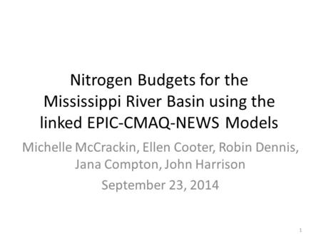 Nitrogen Budgets for the Mississippi River Basin using the linked EPIC-CMAQ-NEWS Models Michelle McCrackin, Ellen Cooter, Robin Dennis, Jana Compton, John.