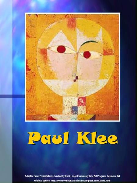 Paul Klee Adapted From Presentations Created by Rock Ledge Elementary Fine Art Program, Seymour, WI Original Source: