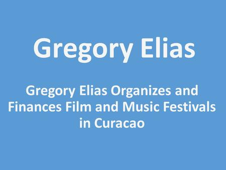 Gregory Elias Gregory Elias Organizes and Finances Film and Music Festivals in Curacao.