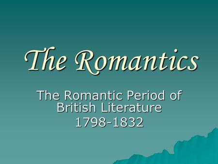 The Romantics The Romantic Period of British Literature 1798-1832.