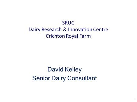 1 SRUC Dairy Research & Innovation Centre Crichton Royal Farm David Keiley Senior Dairy Consultant.