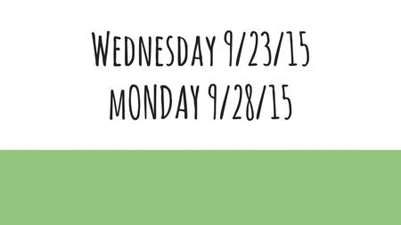 Wednesday 9/23/15 mONDAY 9/28/15. Wednesday, 9/23/15.