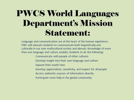 PWCS World Languages Department's Mission Statement: Language and communication are at the heart of the human experience. PWC will educate students to.