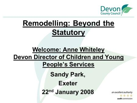 Remodelling: Beyond the Statutory Welcome: Anne Whiteley Devon Director of Children and Young People's Services Sandy Park, Exeter 22 nd January 2008.