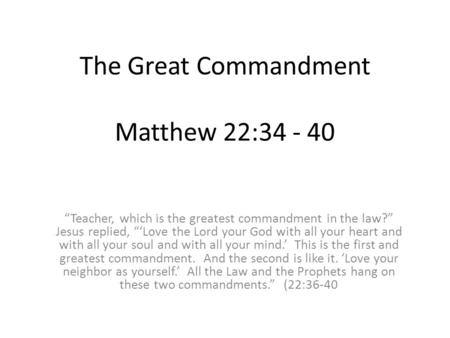 "The Great Commandment Matthew 22:34 - 40 ""Teacher, which is the greatest commandment in the law?"" Jesus replied, ""'Love the Lord your God with all your."