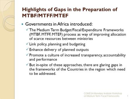 1 Highlights of Gaps in the Preparation of MTBF/MTFF/MTEF Governments in Africa introduced: The Medium Term Budget/Fiscal/Expenditure Frameworks (MTBF,