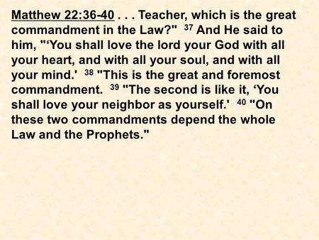 Matthew 22:36-40... Teacher, which is the great commandment in the Law? 37 And He said to him, 'You shall love the lord your God with all your heart,
