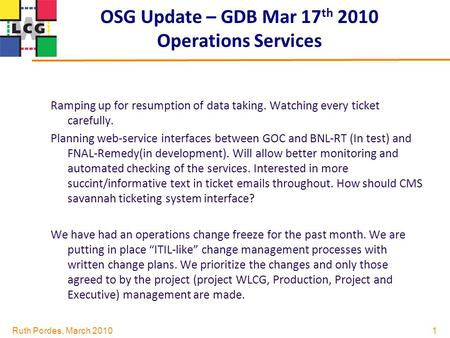 Ruth Pordes, March 2010 OSG Update – GDB Mar 17 th 2010 Operations Services 1 Ramping up for resumption of data taking. Watching every ticket carefully.