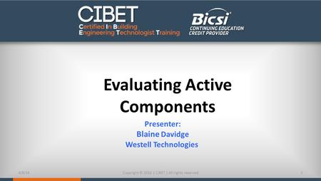 Evaluating Active Components Presenter: Blaine Davidge Westell Technologies 4/8/161Copyright © 2016 | CIBET | All rights reserved.