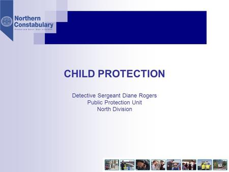 NOT PROTECTIVELY MARKED CHILD PROTECTION Detective Sergeant Diane Rogers Public Protection Unit North Division.