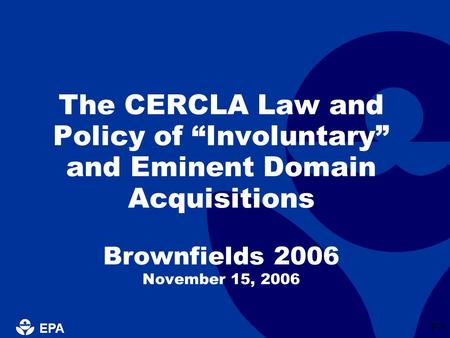 "EPA P-1 The CERCLA Law and Policy of ""Involuntary"" and Eminent Domain Acquisitions Brownfields 2006 November 15, 2006."