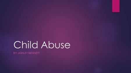 Child Abuse BY: ASHLEY BENNETT. The Many Faces of Child Abuse…  Neglect- (definition) means to fail to properly care for something or someone.  Sexual-